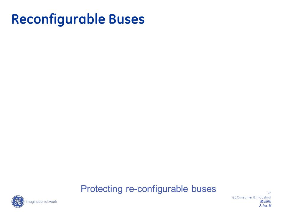 76 GE Consumer & Industrial Multilin 2-Jun-14 Protecting re-configurable buses Reconfigurable Buses