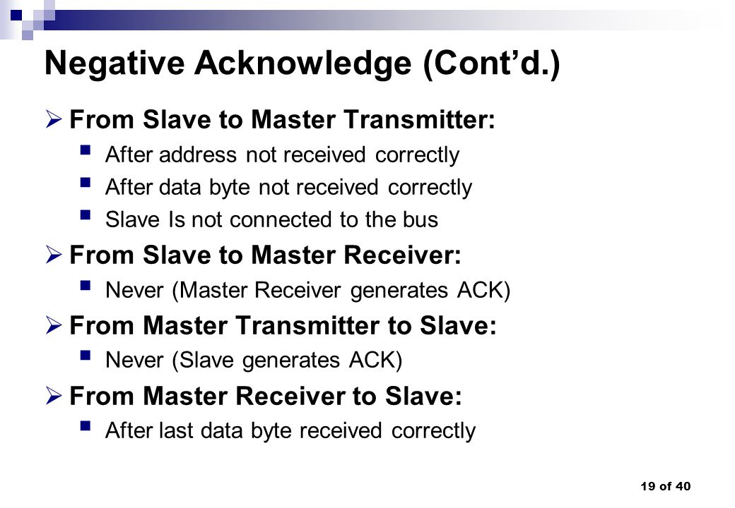 19 of 40 Negative Acknowledge (Contd.) From Slave to Master Transmitter: After address not received correctly After data byte not received correctly S