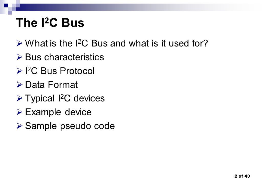 33 of 40 I2C designer benefits Functional blocks on the block diagram correspond with the actual ICs; designs proceed rapidly from block diagram to final schematic No need to design bus interfaces because the I2C- bus interface is already integrated on-chip Integrated addressing and data-transfer protocol allow systems to be completely software-defined The same IC types can often be used in many different applications