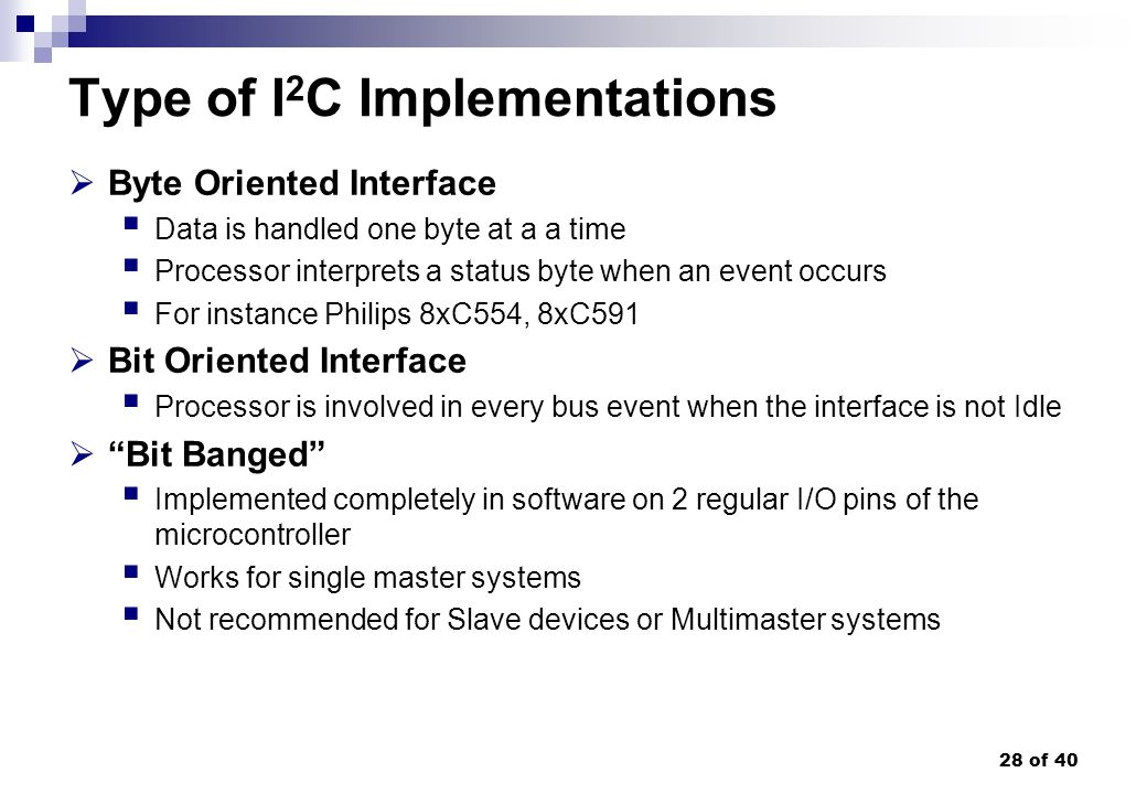 28 of 40 Type of I 2 C Implementations Byte Oriented Interface Data is handled one byte at a a time Processor interprets a status byte when an event o