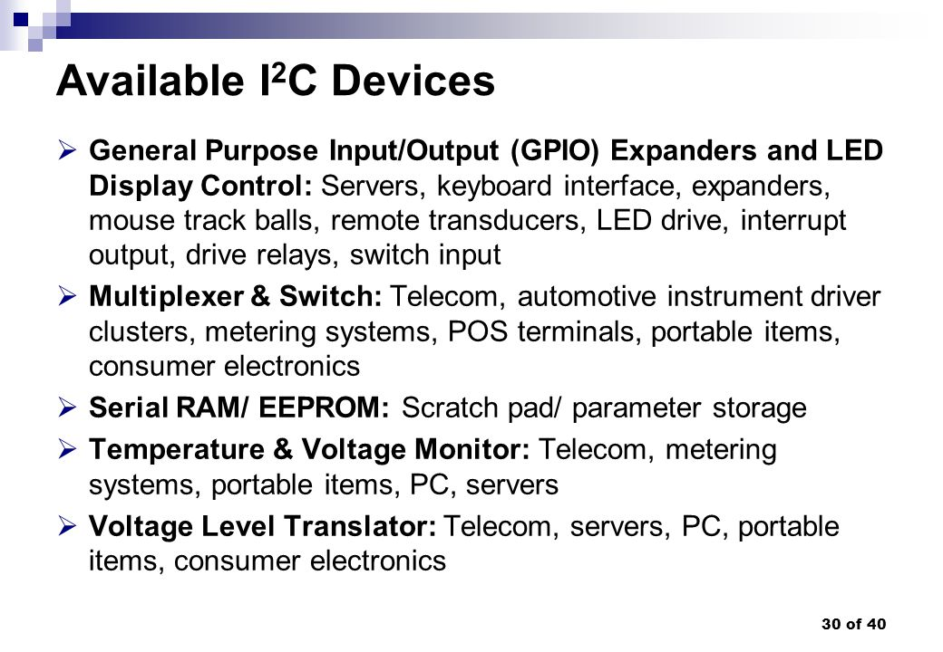 30 of 40 Available I 2 C Devices General Purpose Input/Output (GPIO) Expanders and LED Display Control: Servers, keyboard interface, expanders, mouse