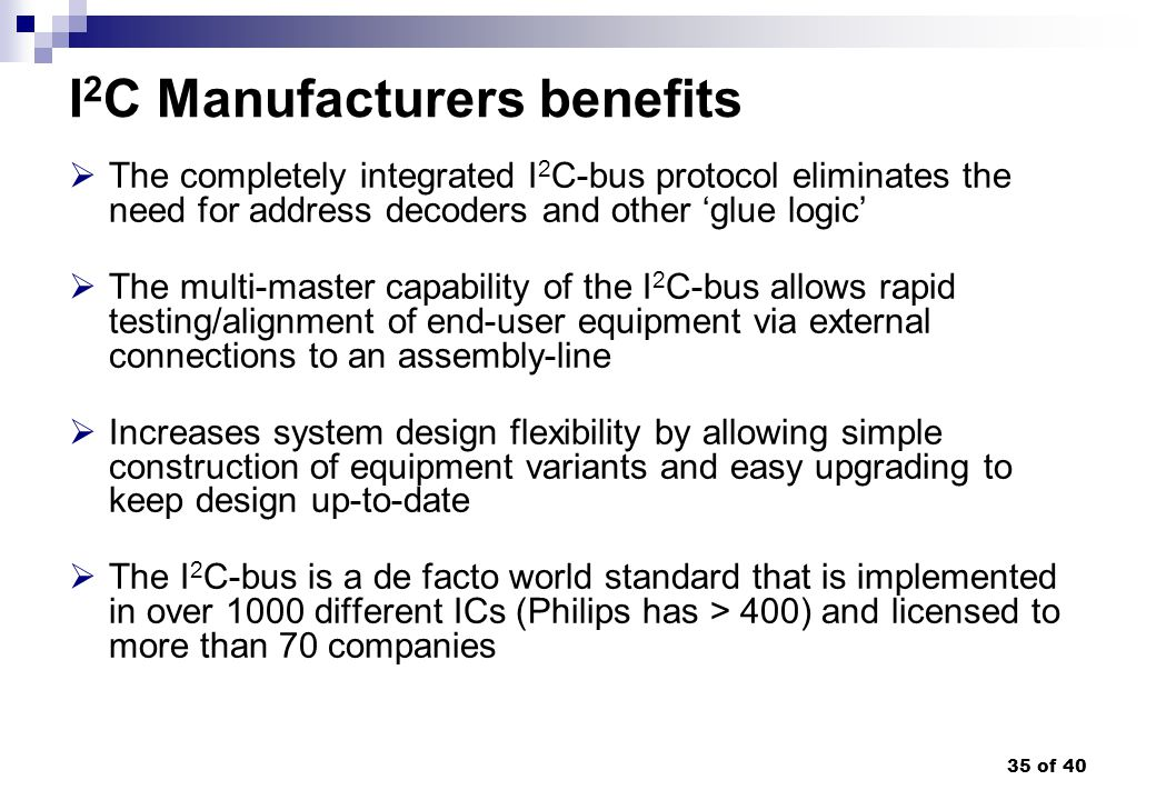 35 of 40 I 2 C Manufacturers benefits The completely integrated I 2 C-bus protocol eliminates the need for address decoders and other glue logic The m