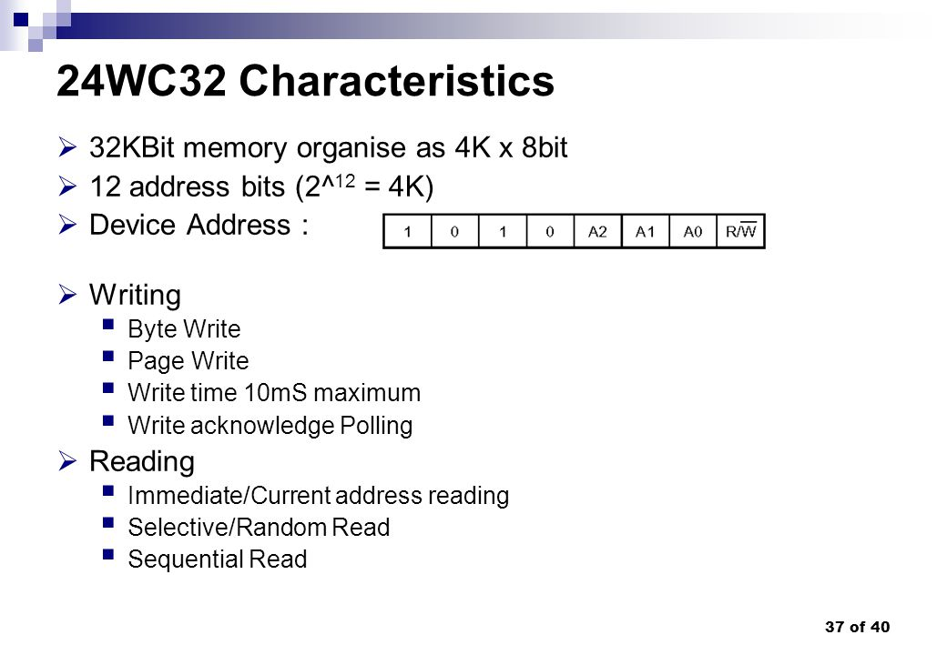 37 of 40 32KBit memory organise as 4K x 8bit 12 address bits (2^ 12 = 4K) Device Address : Writing Byte Write Page Write Write time 10mS maximum Write