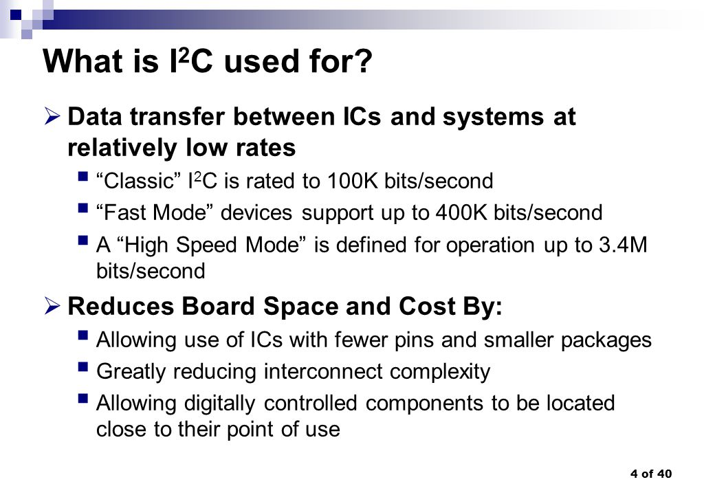 35 of 40 I 2 C Manufacturers benefits The completely integrated I 2 C-bus protocol eliminates the need for address decoders and other glue logic The multi-master capability of the I 2 C-bus allows rapid testing/alignment of end-user equipment via external connections to an assembly-line Increases system design flexibility by allowing simple construction of equipment variants and easy upgrading to keep design up-to-date The I 2 C-bus is a de facto world standard that is implemented in over 1000 different ICs (Philips has > 400) and licensed to more than 70 companies