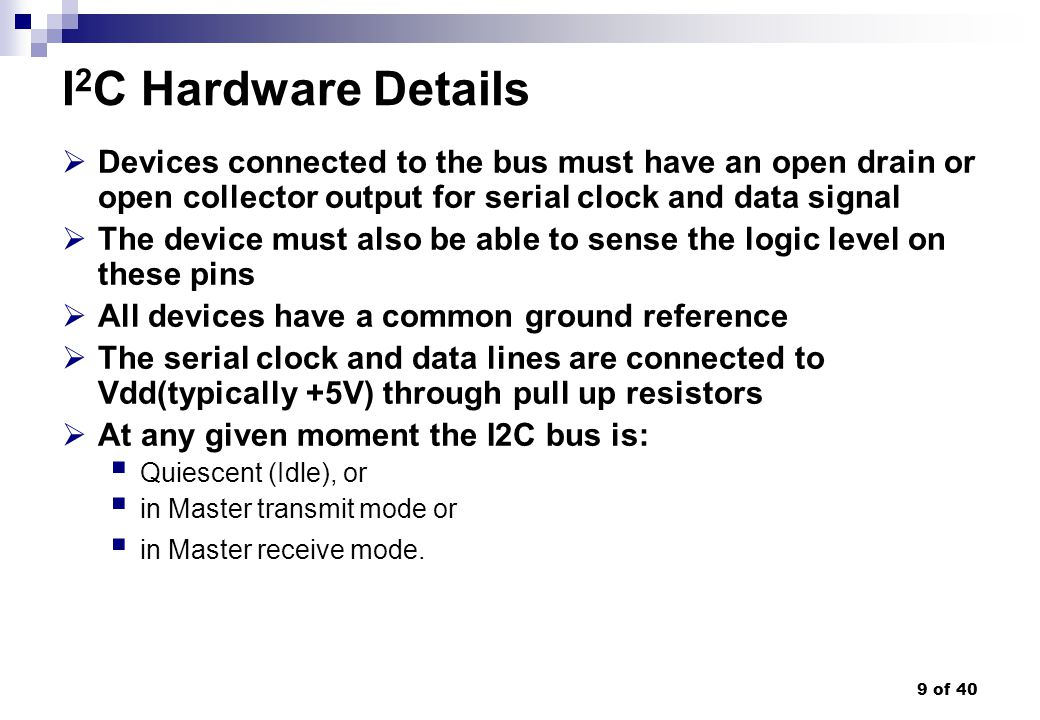9 of 40 I 2 C Hardware Details Devices connected to the bus must have an open drain or open collector output for serial clock and data signal The devi