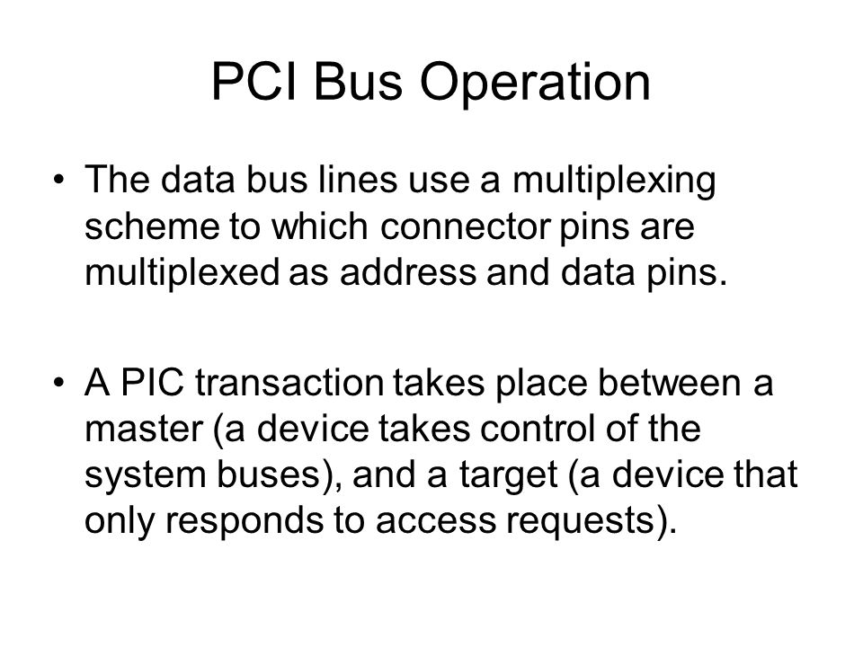 PCI Bus Operation The data bus lines use a multiplexing scheme to which connector pins are multiplexed as address and data pins. A PIC transaction tak