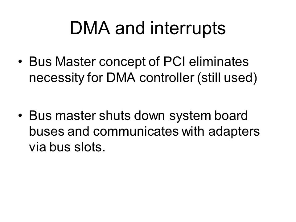 DMA and interrupts Bus Master concept of PCI eliminates necessity for DMA controller (still used) Bus master shuts down system board buses and communi