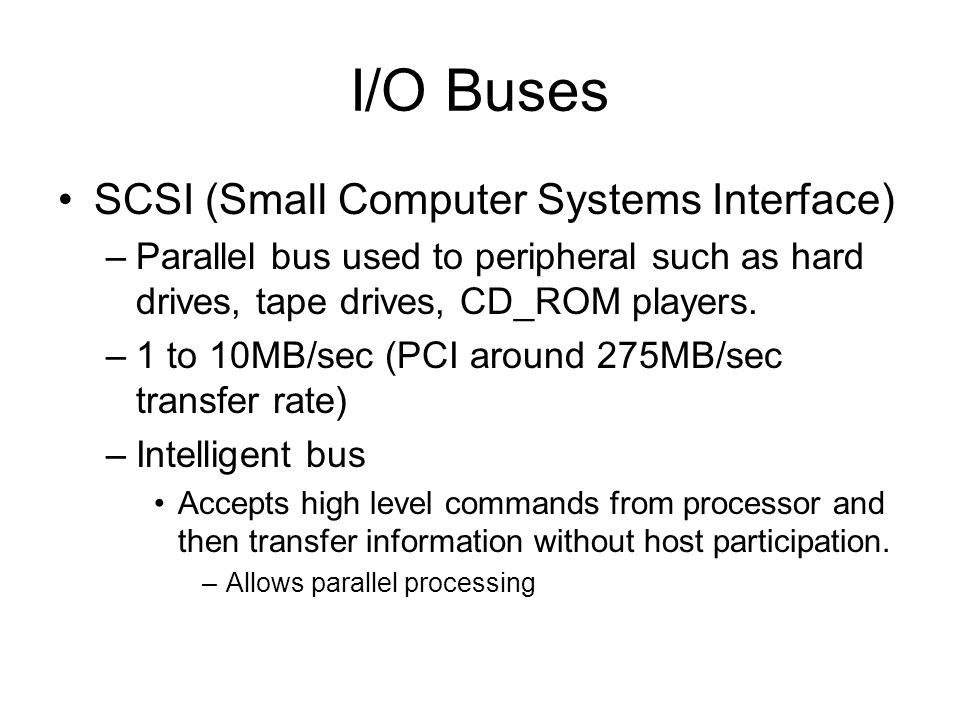 I/O Buses SCSI (Small Computer Systems Interface) –Parallel bus used to peripheral such as hard drives, tape drives, CD_ROM players. –1 to 10MB/sec (P