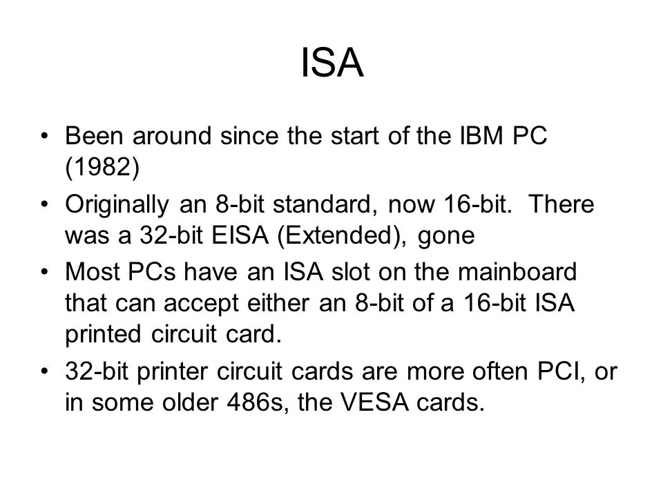 ISA Been around since the start of the IBM PC (1982) Originally an 8-bit standard, now 16-bit. There was a 32-bit EISA (Extended), gone Most PCs have