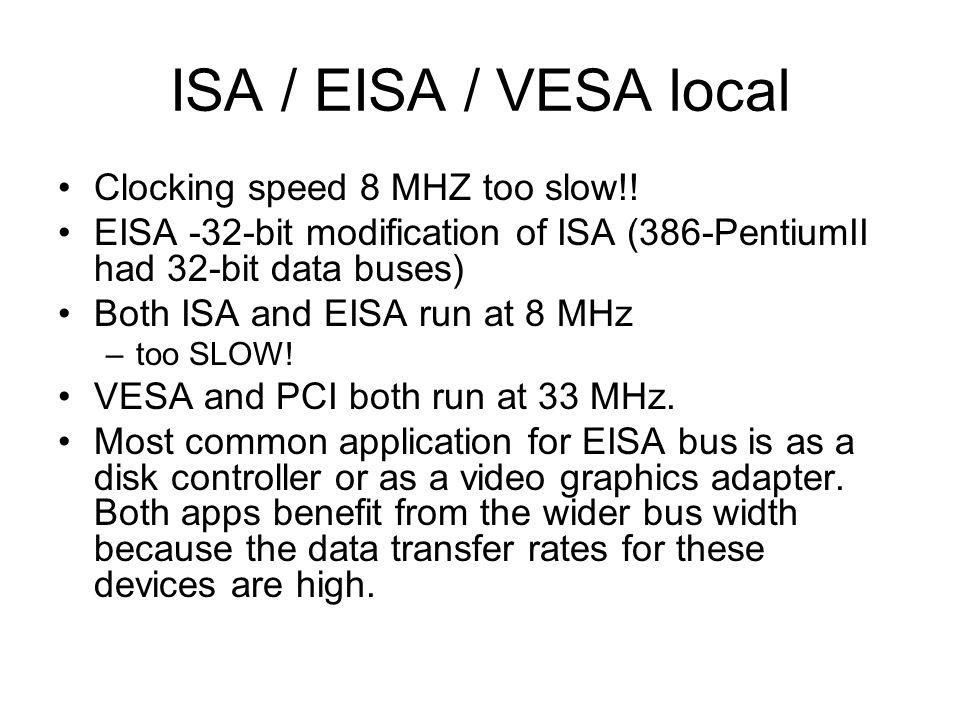 ISA / EISA / VESA local Clocking speed 8 MHZ too slow!! EISA -32-bit modification of ISA (386-PentiumII had 32-bit data buses) Both ISA and EISA run a