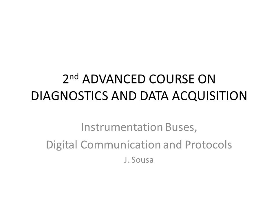 2 nd ADVANCED COURSE ON DIAGNOSTICS AND DATA ACQUISITION Instrumentation Buses, Digital Communication and Protocols J.