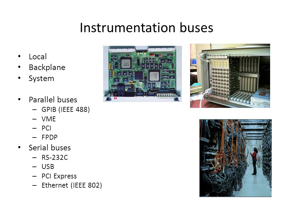 Instrumentation buses Local Backplane System Parallel buses – GPIB (IEEE 488) – VME – PCI – FPDP Serial buses – RS-232C – USB – PCI Express – Ethernet (IEEE 802)