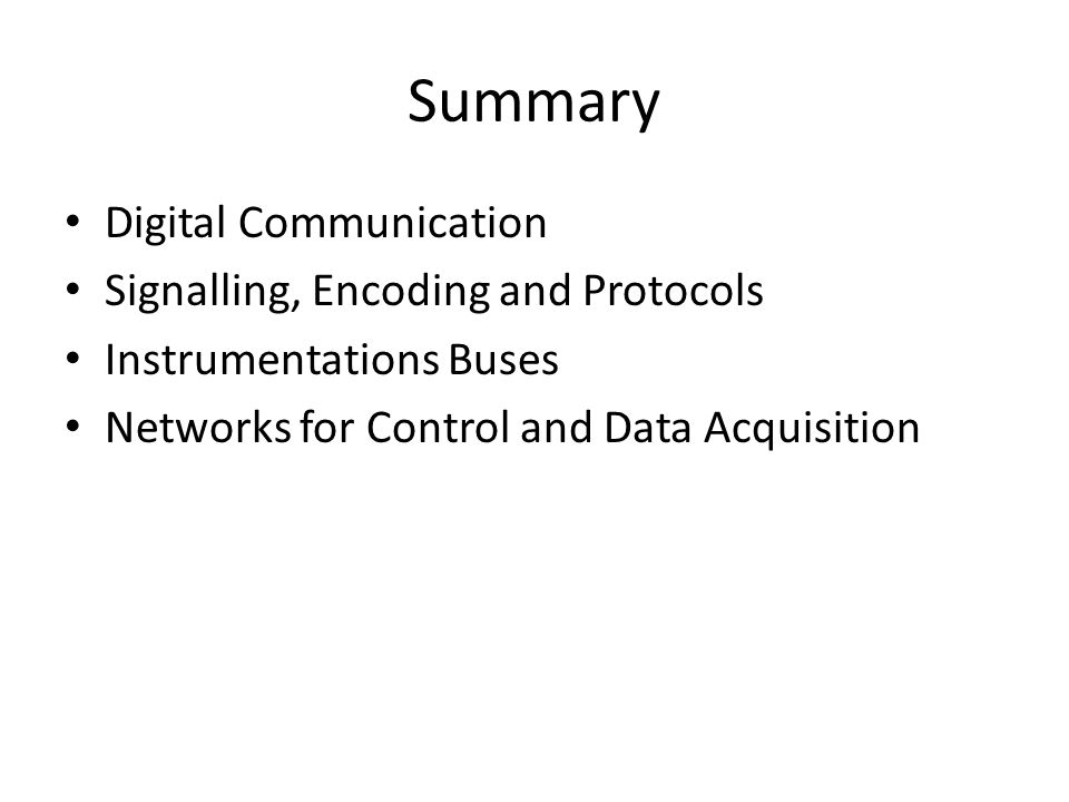 Summary Digital Communication Signalling, Encoding and Protocols Instrumentations Buses Networks for Control and Data Acquisition