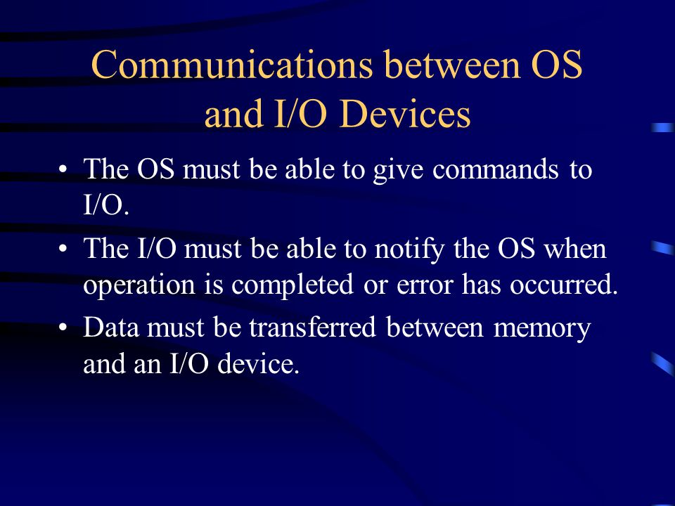 Communications between OS and I/O Devices The OS must be able to give commands to I/O.
