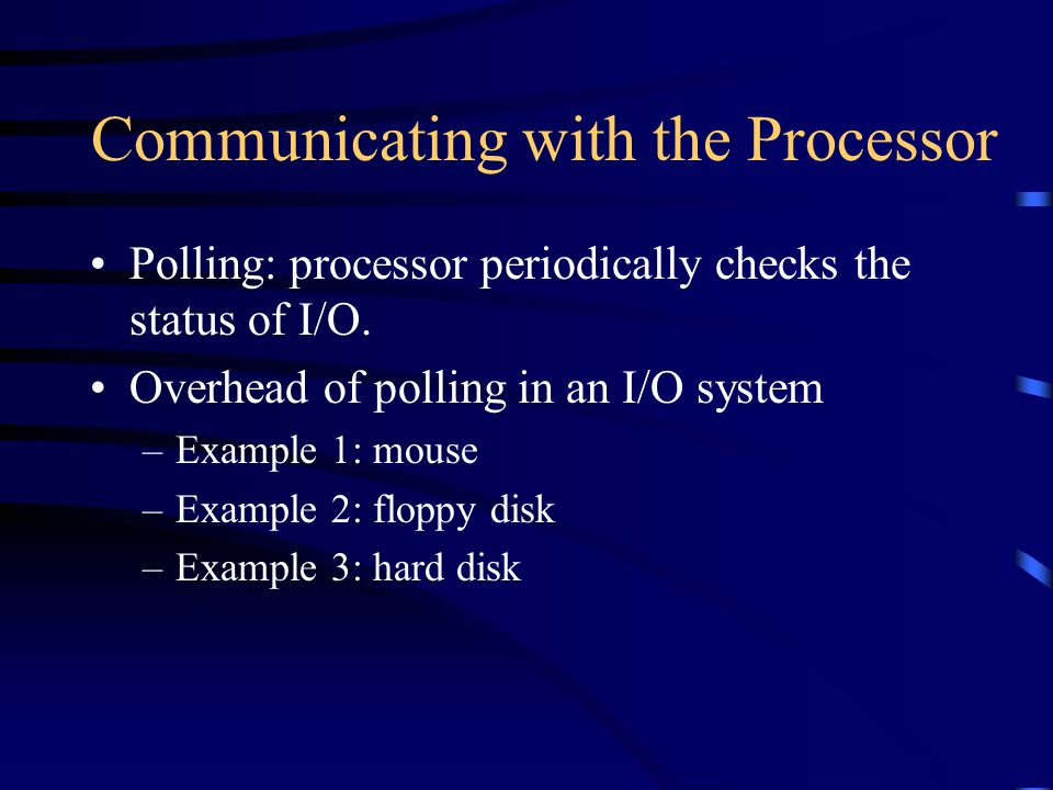 Communicating with the Processor Polling: processor periodically checks the status of I/O.