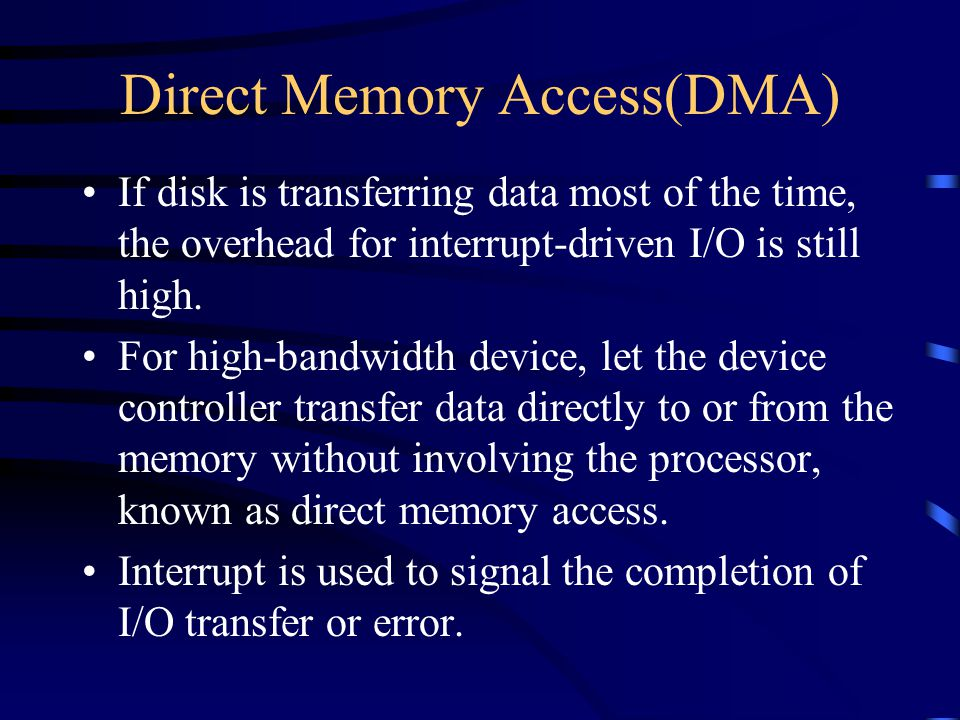 Direct Memory Access(DMA) If disk is transferring data most of the time, the overhead for interrupt-driven I/O is still high.