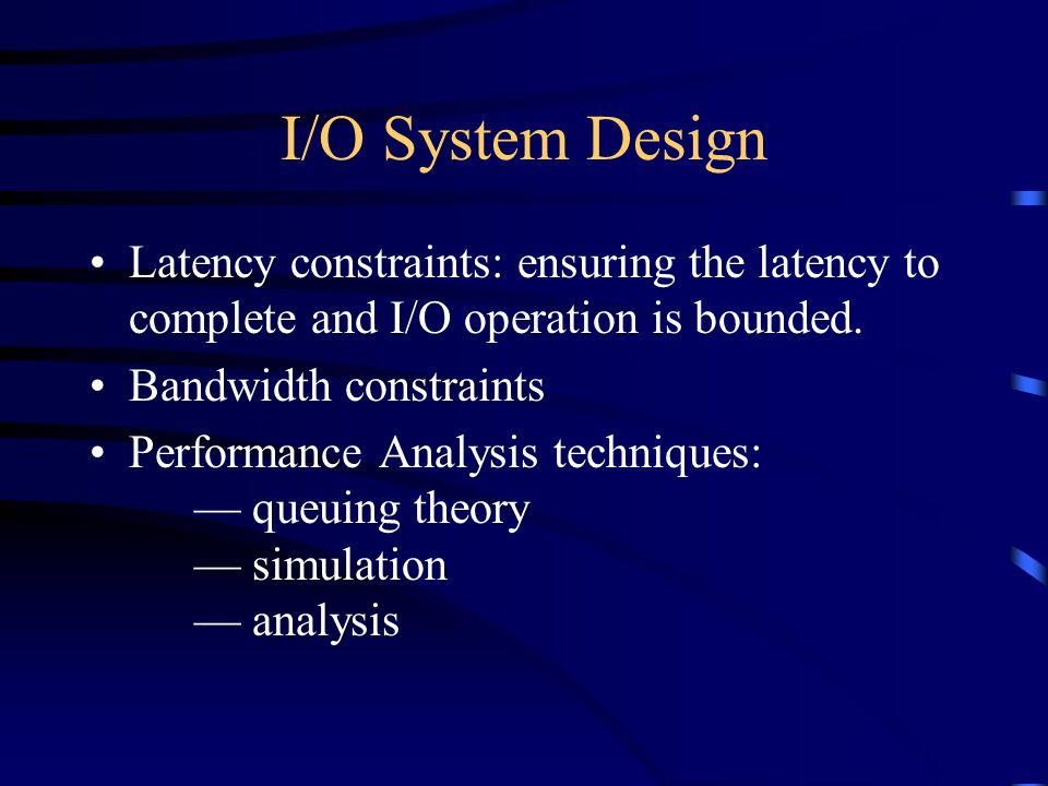 I/O System Design Latency constraints: ensuring the latency to complete and I/O operation is bounded.