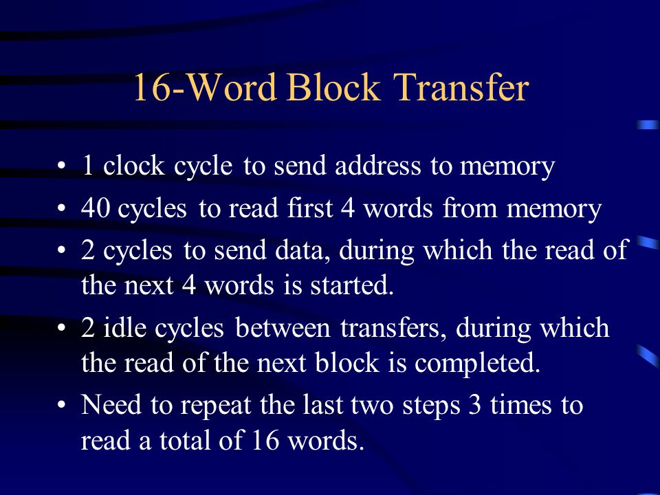 16-Word Block Transfer 1 clock cycle to send address to memory 40 cycles to read first 4 words from memory 2 cycles to send data, during which the read of the next 4 words is started.