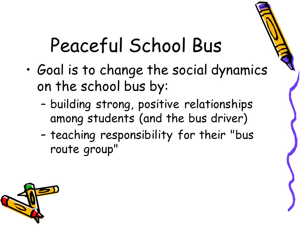 Peaceful School Bus Goal is to change the social dynamics on the school bus by: –building strong, positive relationships among students (and the bus d