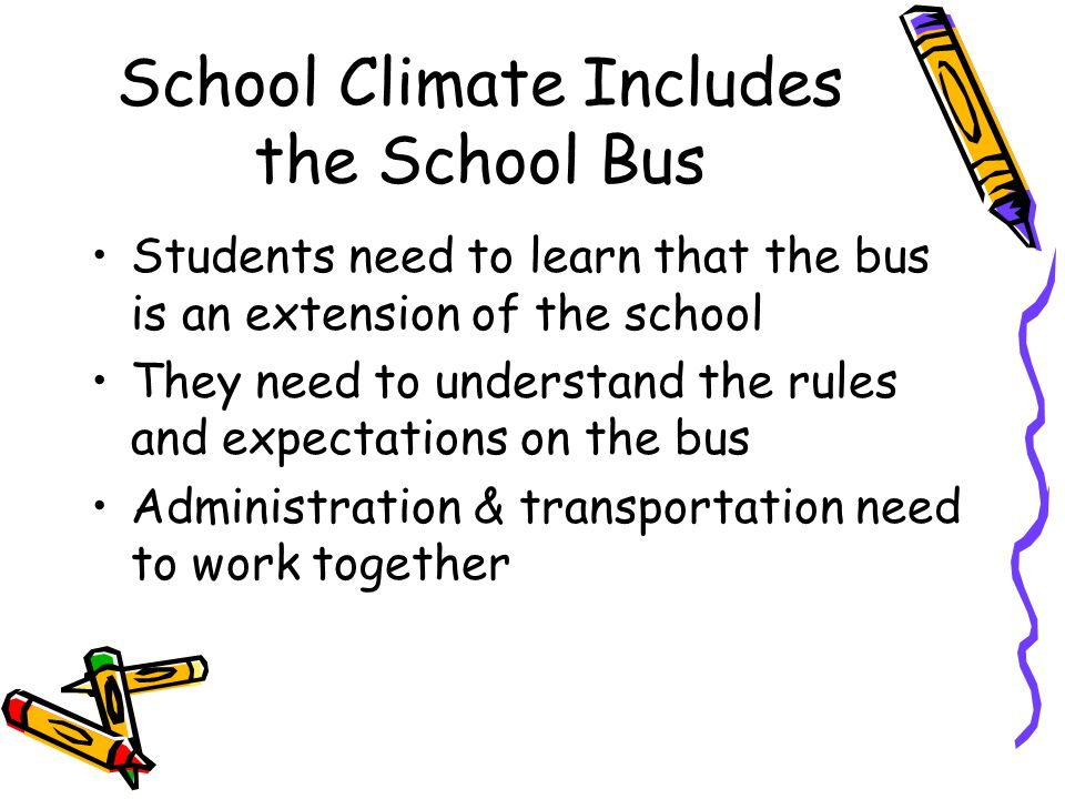School Climate Includes the School Bus Students need to learn that the bus is an extension of the school They need to understand the rules and expecta