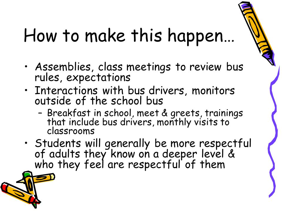 How to make this happen… Assemblies, class meetings to review bus rules, expectations Interactions with bus drivers, monitors outside of the school bu