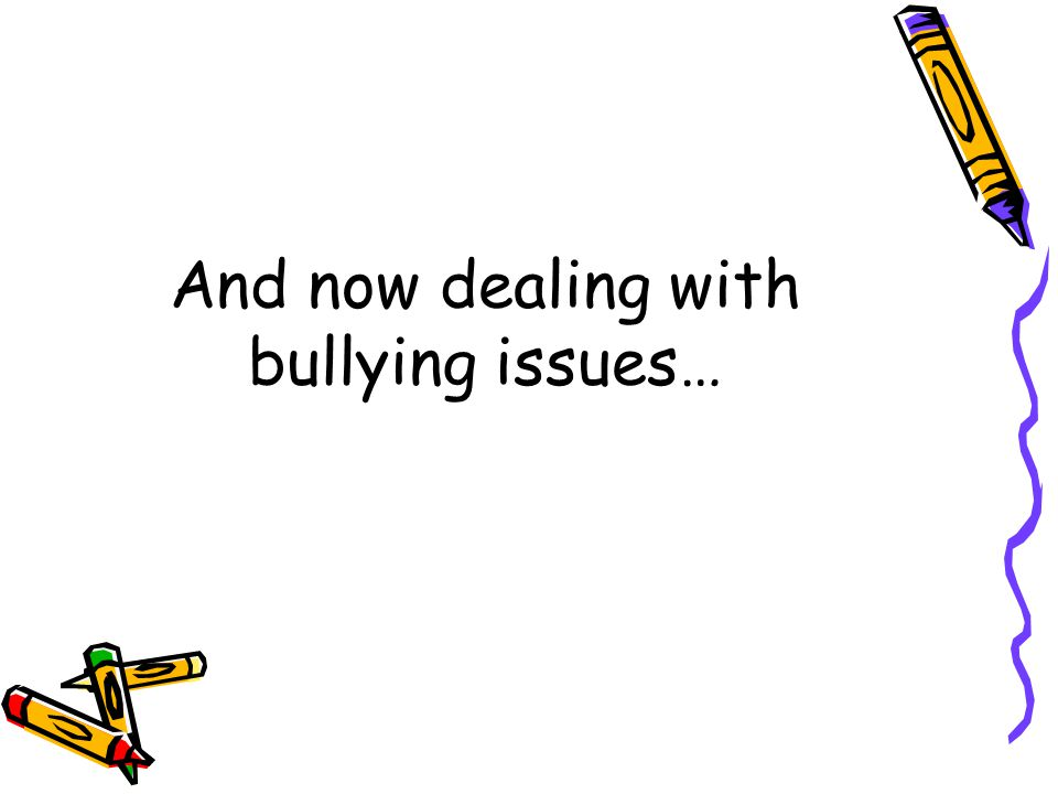 And now dealing with bullying issues…