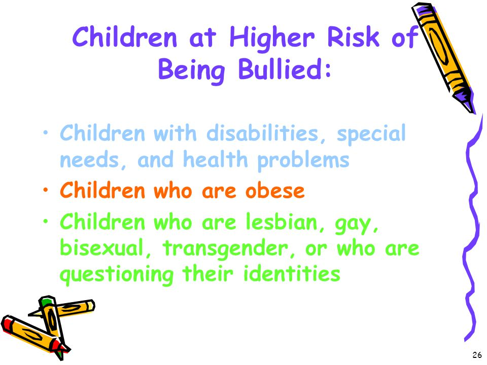 Children at Higher Risk of Being Bullied: Children with disabilities, special needs, and health problems Children who are obese Children who are lesbi