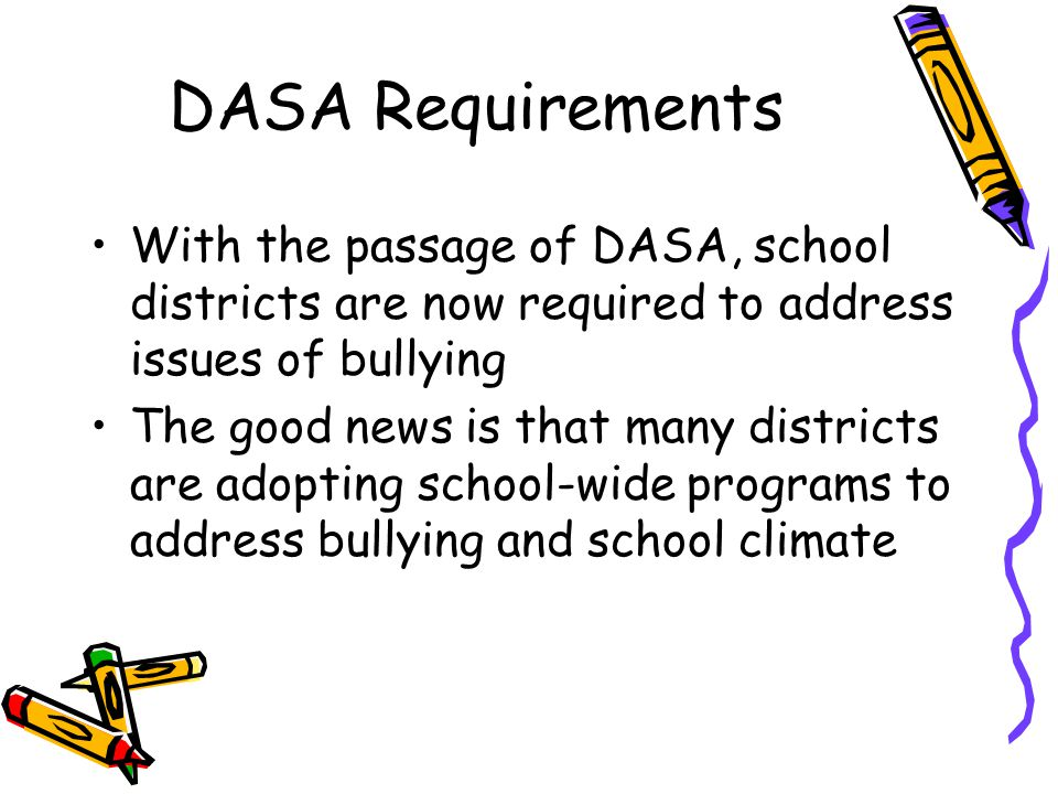DASA Requirements With the passage of DASA, school districts are now required to address issues of bullying The good news is that many districts are a