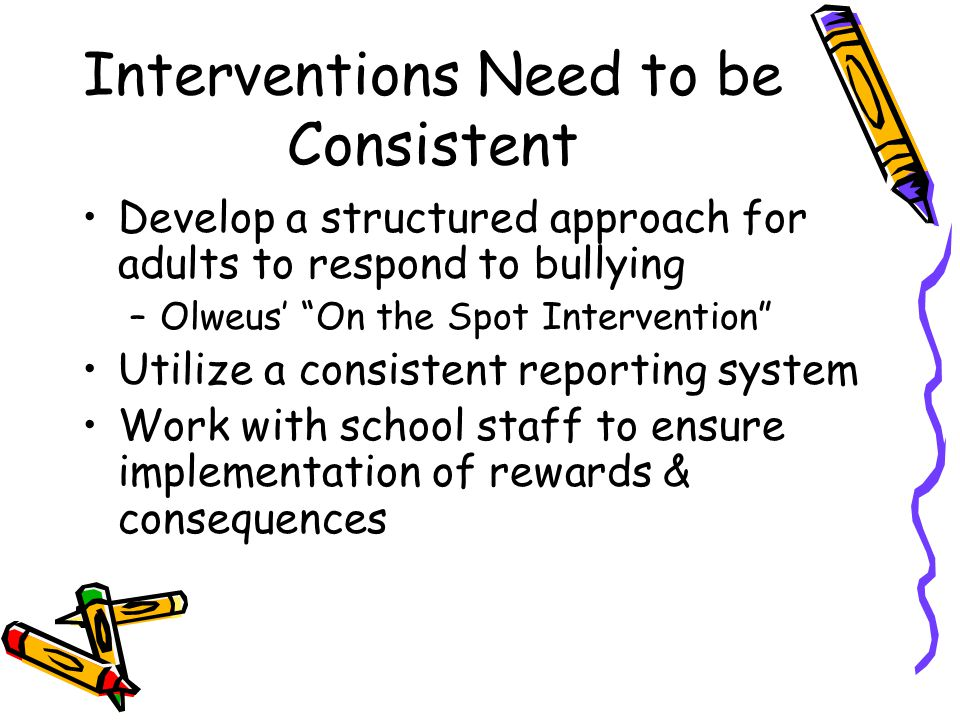 Interventions Need to be Consistent Develop a structured approach for adults to respond to bullying –Olweus On the Spot Intervention Utilize a consist