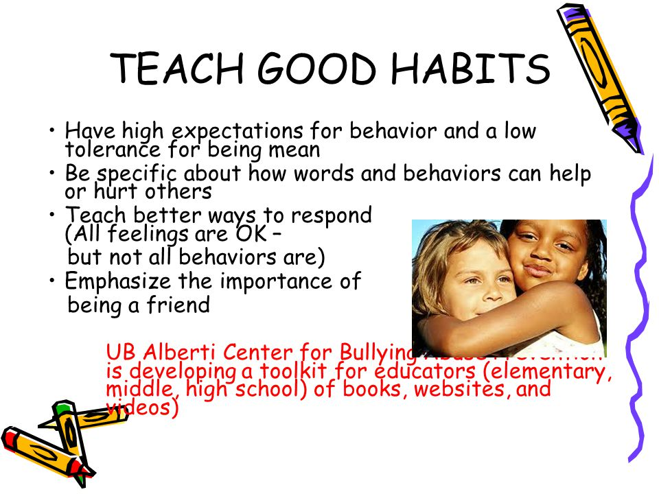 TEACH GOOD HABITS Have high expectations for behavior and a low tolerance for being mean Be specific about how words and behaviors can help or hurt ot