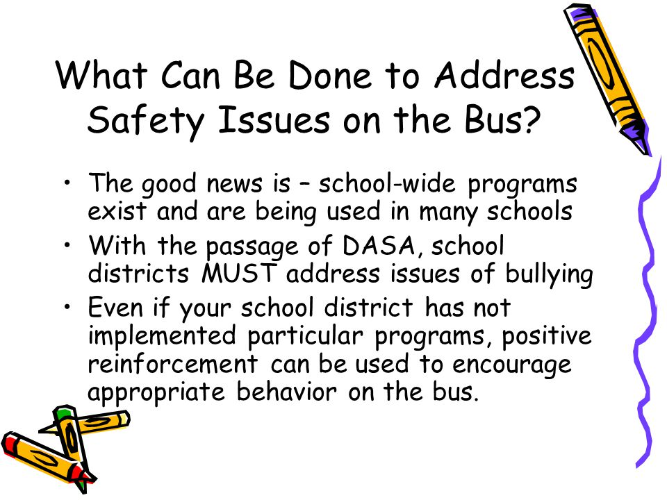Some Options –Positive Behavioral Interventions and Supports www.pbis.org –Social-Emotional Learning CASEL 2013 Guide to Preschool and Elementary School Programs –http://casel.org/guide/http://casel.org/guide/ –Peaceful School Bus School-wide program for improving behavior on the Bus –www.peacefulschoolbus.com