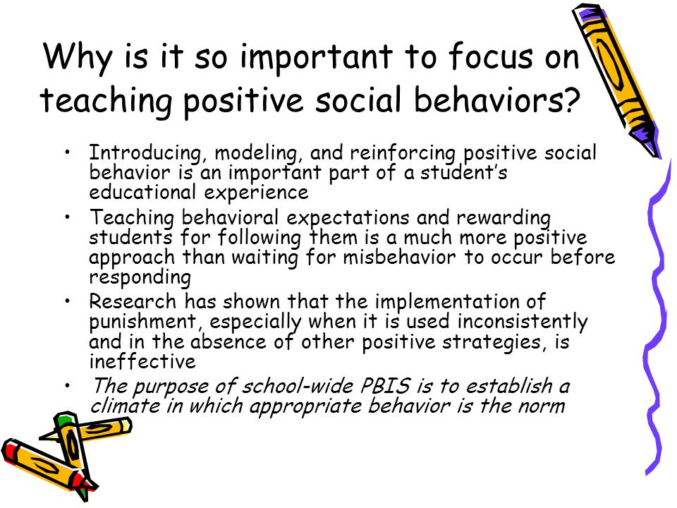 Why is it so important to focus on teaching positive social behaviors? Introducing, modeling, and reinforcing positive social behavior is an important