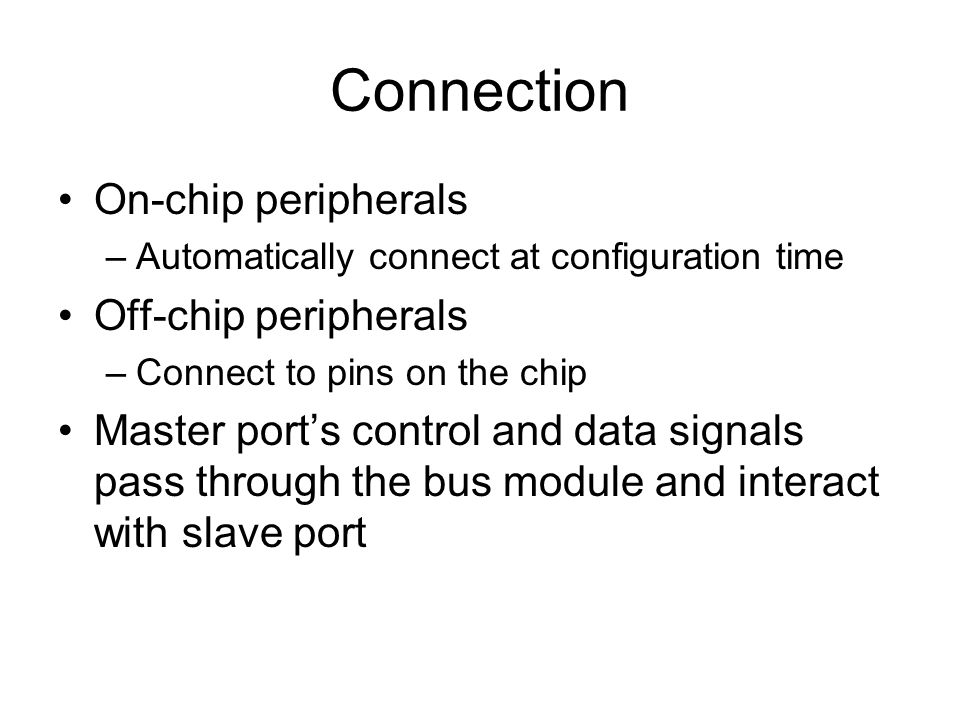 Connection On-chip peripherals –Automatically connect at configuration time Off-chip peripherals –Connect to pins on the chip Master ports control and data signals pass through the bus module and interact with slave port