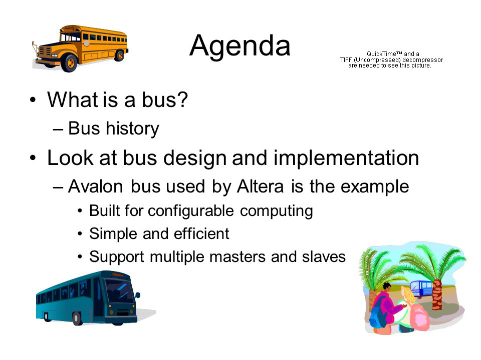 Agenda What is a bus? –Bus history Look at bus design and implementation –Avalon bus used by Altera is the example Built for configurable computing Si