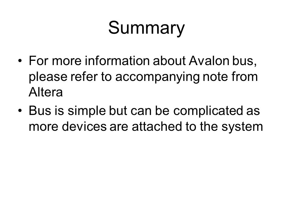 Summary For more information about Avalon bus, please refer to accompanying note from Altera Bus is simple but can be complicated as more devices are attached to the system