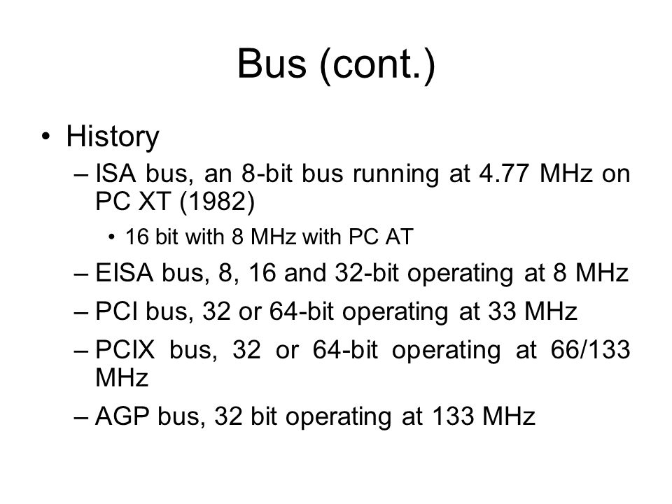 Bus (cont.) History –ISA bus, an 8-bit bus running at 4.77 MHz on PC XT (1982) 16 bit with 8 MHz with PC AT –EISA bus, 8, 16 and 32-bit operating at 8 MHz –PCI bus, 32 or 64-bit operating at 33 MHz –PCIX bus, 32 or 64-bit operating at 66/133 MHz –AGP bus, 32 bit operating at 133 MHz