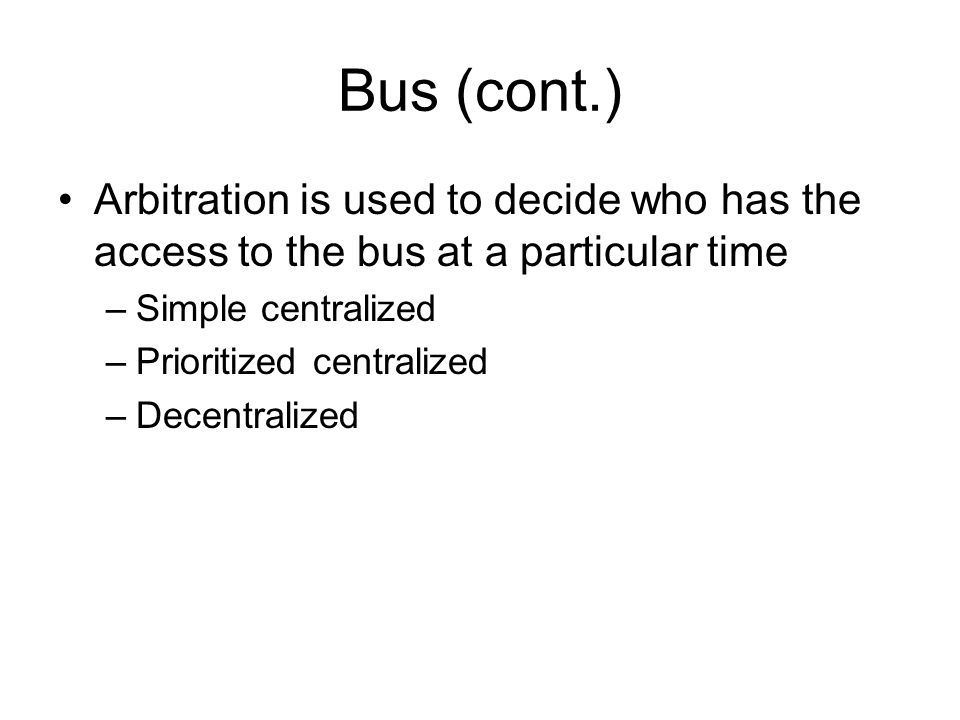 Bus (cont.) Arbitration is used to decide who has the access to the bus at a particular time –Simple centralized –Prioritized centralized –Decentralized