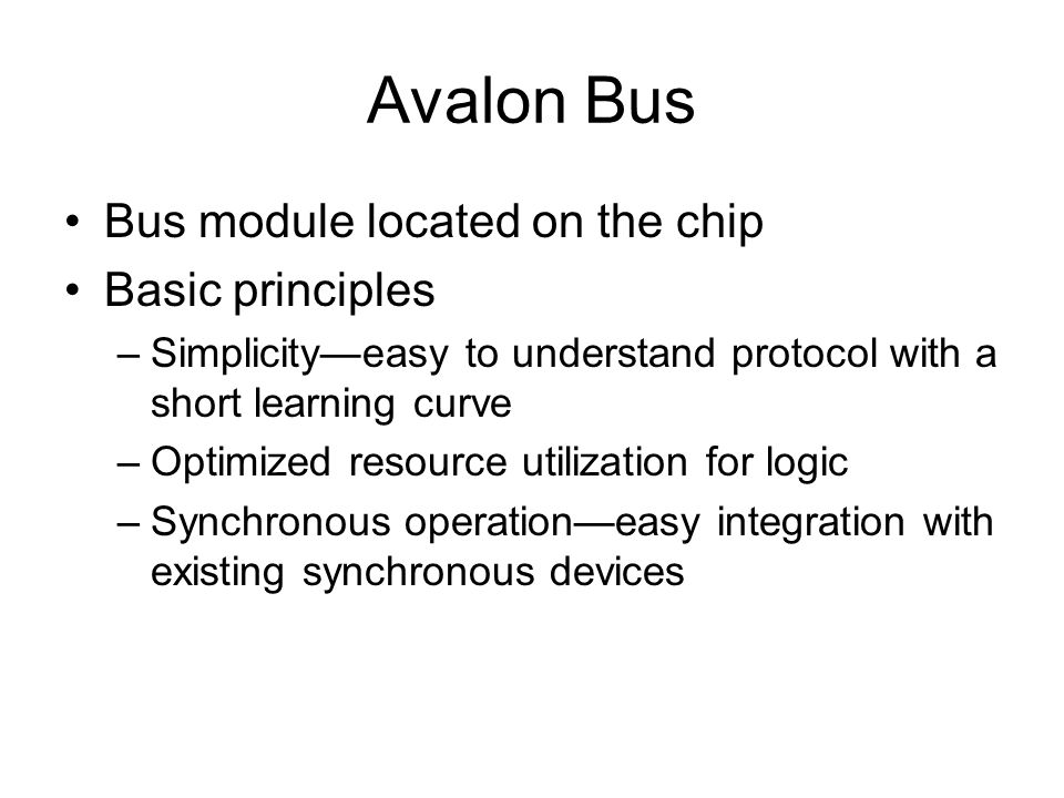 Avalon Bus Bus module located on the chip Basic principles –Simplicityeasy to understand protocol with a short learning curve –Optimized resource utilization for logic –Synchronous operationeasy integration with existing synchronous devices