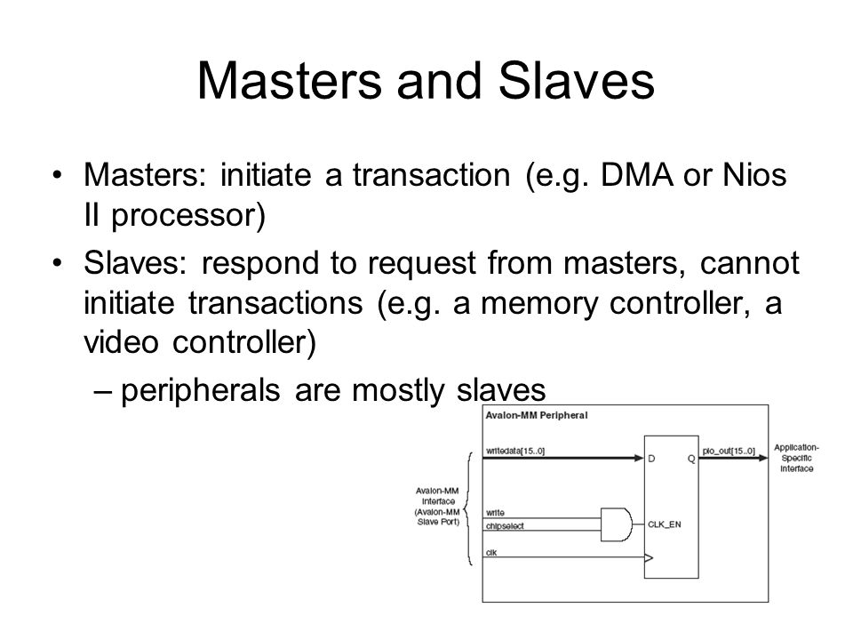 Masters and Slaves Masters: initiate a transaction (e.g. DMA or Nios II processor) Slaves: respond to request from masters, cannot initiate transactio