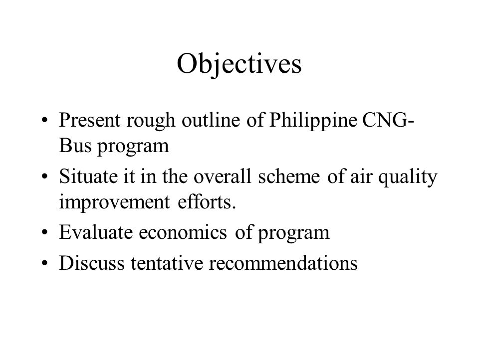 Objectives Present rough outline of Philippine CNG- Bus program Situate it in the overall scheme of air quality improvement efforts.