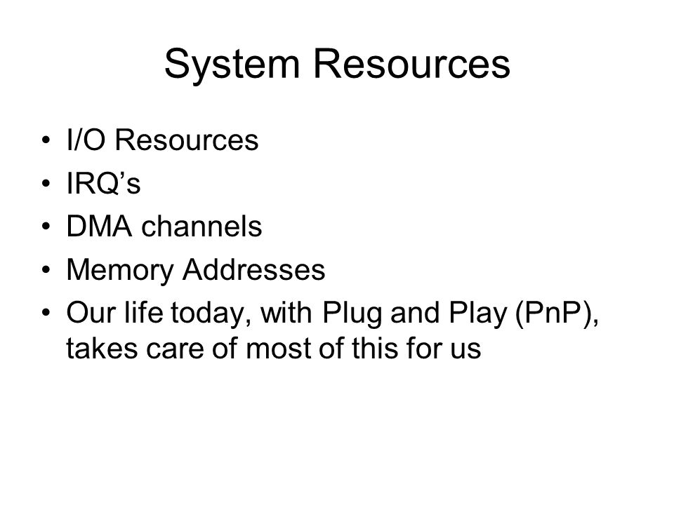 System Resources I/O Resources IRQs DMA channels Memory Addresses Our life today, with Plug and Play (PnP), takes care of most of this for us