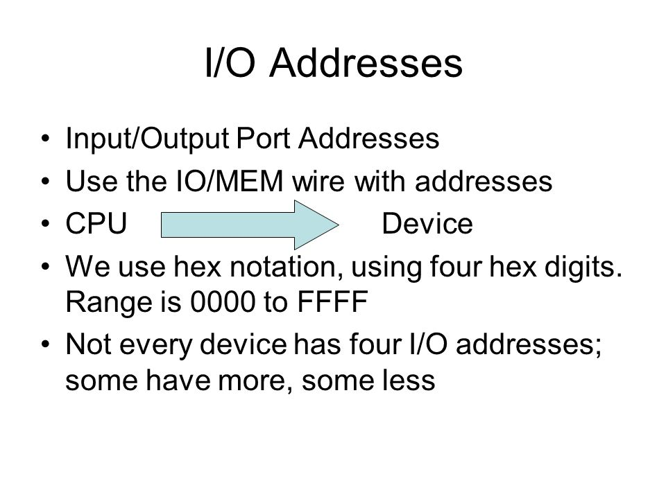 I/O Addresses Input/Output Port Addresses Use the IO/MEM wire with addresses CPU Device We use hex notation, using four hex digits. Range is 0000 to F
