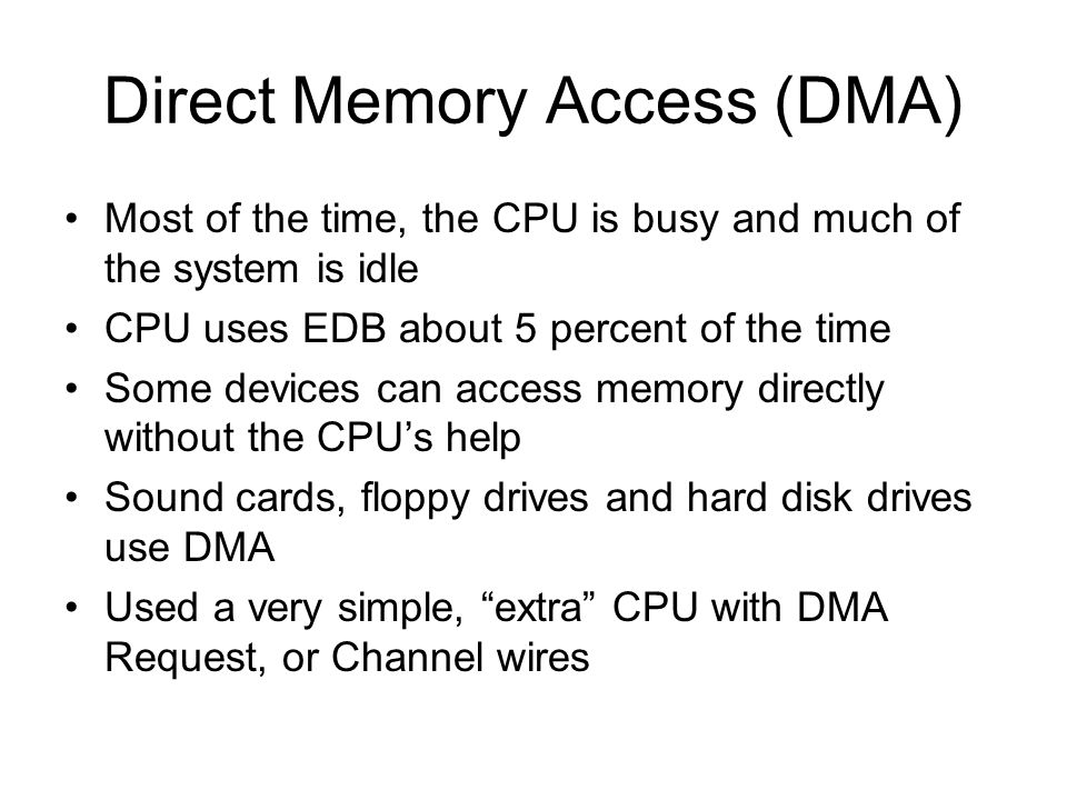Direct Memory Access (DMA) Most of the time, the CPU is busy and much of the system is idle CPU uses EDB about 5 percent of the time Some devices can
