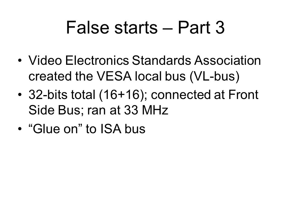 False starts – Part 3 Video Electronics Standards Association created the VESA local bus (VL-bus) 32-bits total (16+16); connected at Front Side Bus;