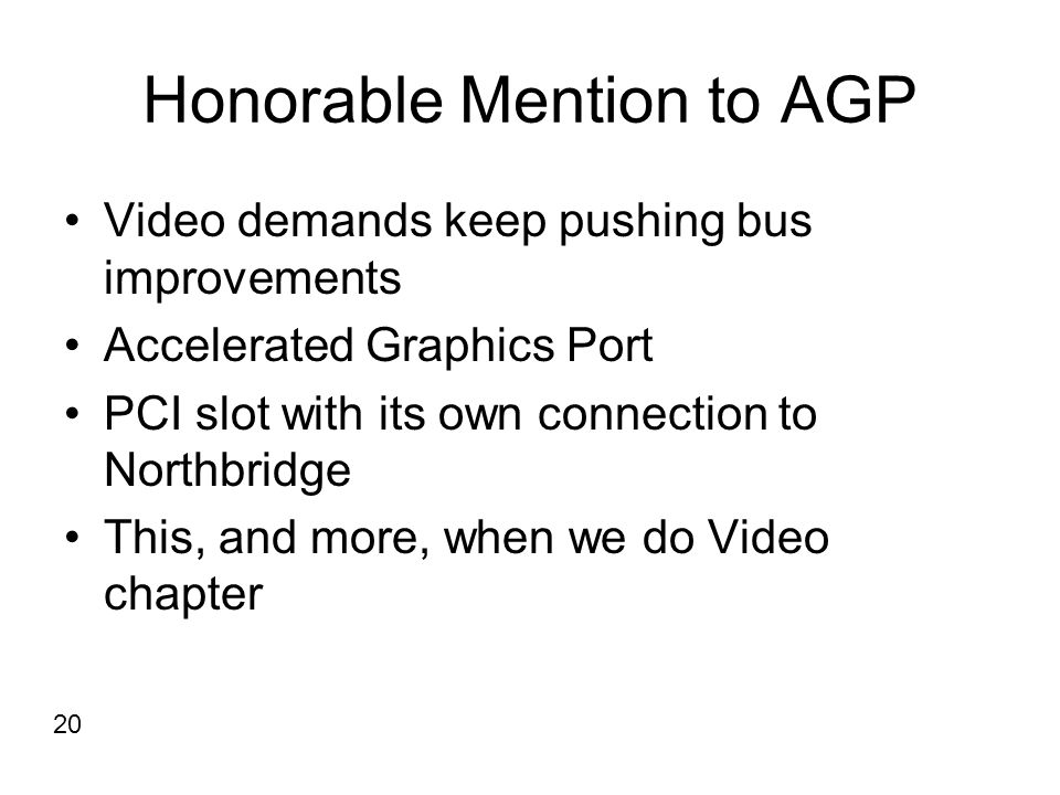 Honorable Mention to AGP Video demands keep pushing bus improvements Accelerated Graphics Port PCI slot with its own connection to Northbridge This, a