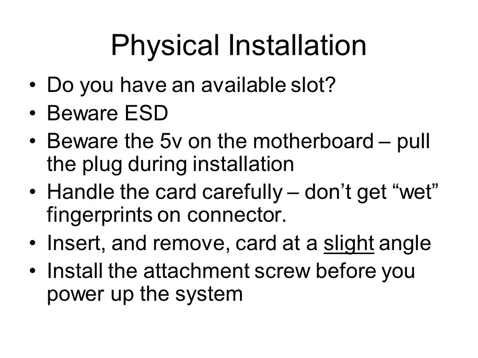 Physical Installation Do you have an available slot? Beware ESD Beware the 5v on the motherboard – pull the plug during installation Handle the card c