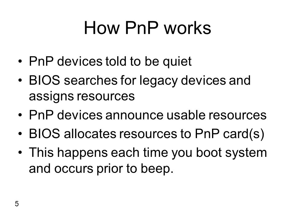 How PnP works PnP devices told to be quiet BIOS searches for legacy devices and assigns resources PnP devices announce usable resources BIOS allocates