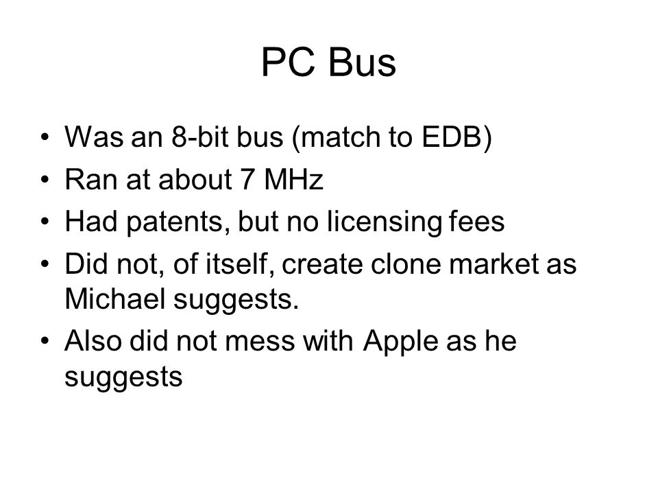 PC Bus Was an 8-bit bus (match to EDB) Ran at about 7 MHz Had patents, but no licensing fees Did not, of itself, create clone market as Michael sugges
