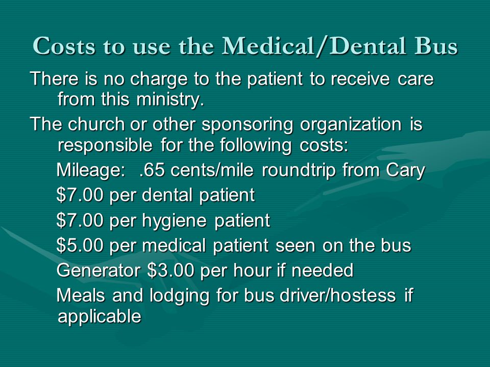Costs to use the Medical/Dental Bus There is no charge to the patient to receive care from this ministry.