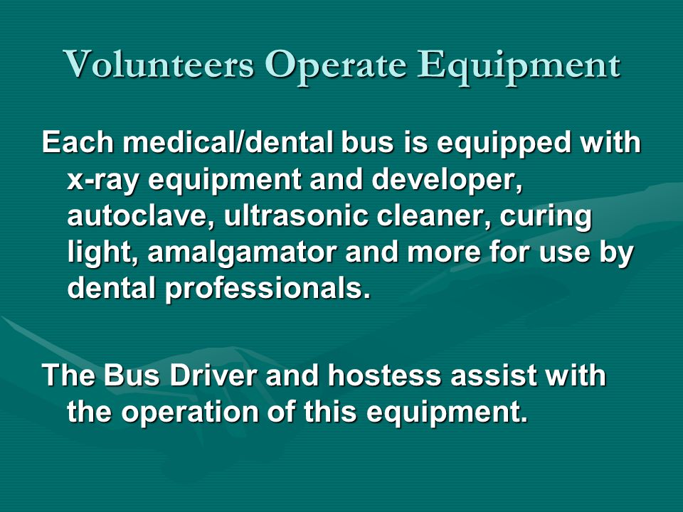 Volunteers Operate Equipment Each medical/dental bus is equipped with x-ray equipment and developer, autoclave, ultrasonic cleaner, curing light, amalgamator and more for use by dental professionals.